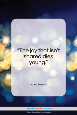 """Anne Sexton quote: """"The joy that isn't shared dies young…""""- at QuotesQuotesQuotes.com"""