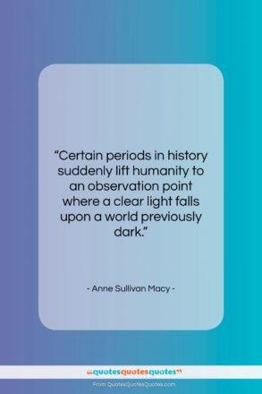 """Anne Sullivan Macy quote: """"Certain periods in history suddenly lift humanity…""""- at QuotesQuotesQuotes.com"""