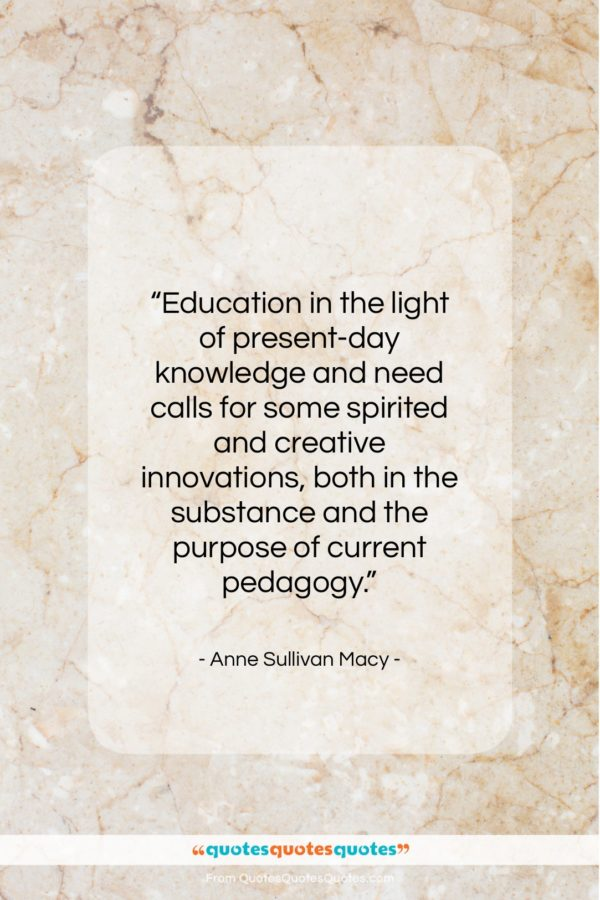 """Anne Sullivan Macy quote: """"Education in the light of present-day knowledge…""""- at QuotesQuotesQuotes.com"""