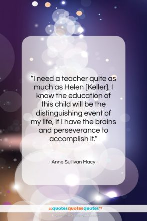 """Anne Sullivan Macy quote: """"I need a teacher quite as much…""""- at QuotesQuotesQuotes.com"""