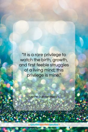 """Anne Sullivan Macy quote: """"It is a rare privilege to watch…""""- at QuotesQuotesQuotes.com"""