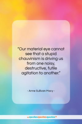 """Anne Sullivan Macy quote: """"Our material eye cannot see that a…""""- at QuotesQuotesQuotes.com"""