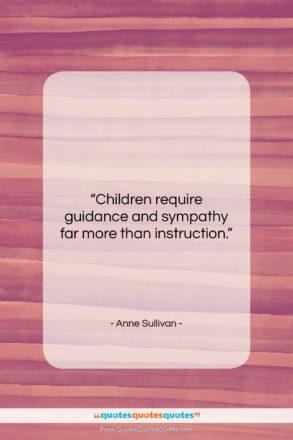 "Anne Sullivan quote: ""Children require guidance and sympathy far more…""- at QuotesQuotesQuotes.com"