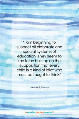 """Anne Sullivan quote: """"I am beginning to suspect all elaborate…""""- at QuotesQuotesQuotes.com"""