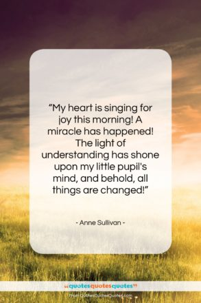 """Anne Sullivan quote: """"My heart is singing for joy this…""""- at QuotesQuotesQuotes.com"""