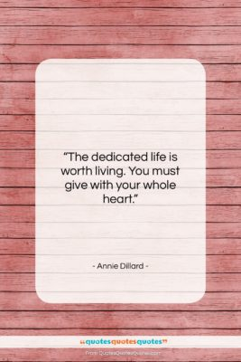 "Annie Dillard quote: ""The dedicated life is worth living. You…""- at QuotesQuotesQuotes.com"