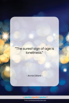 """Annie Dillard quote: """"The surest sign of age is loneliness….""""- at QuotesQuotesQuotes.com"""