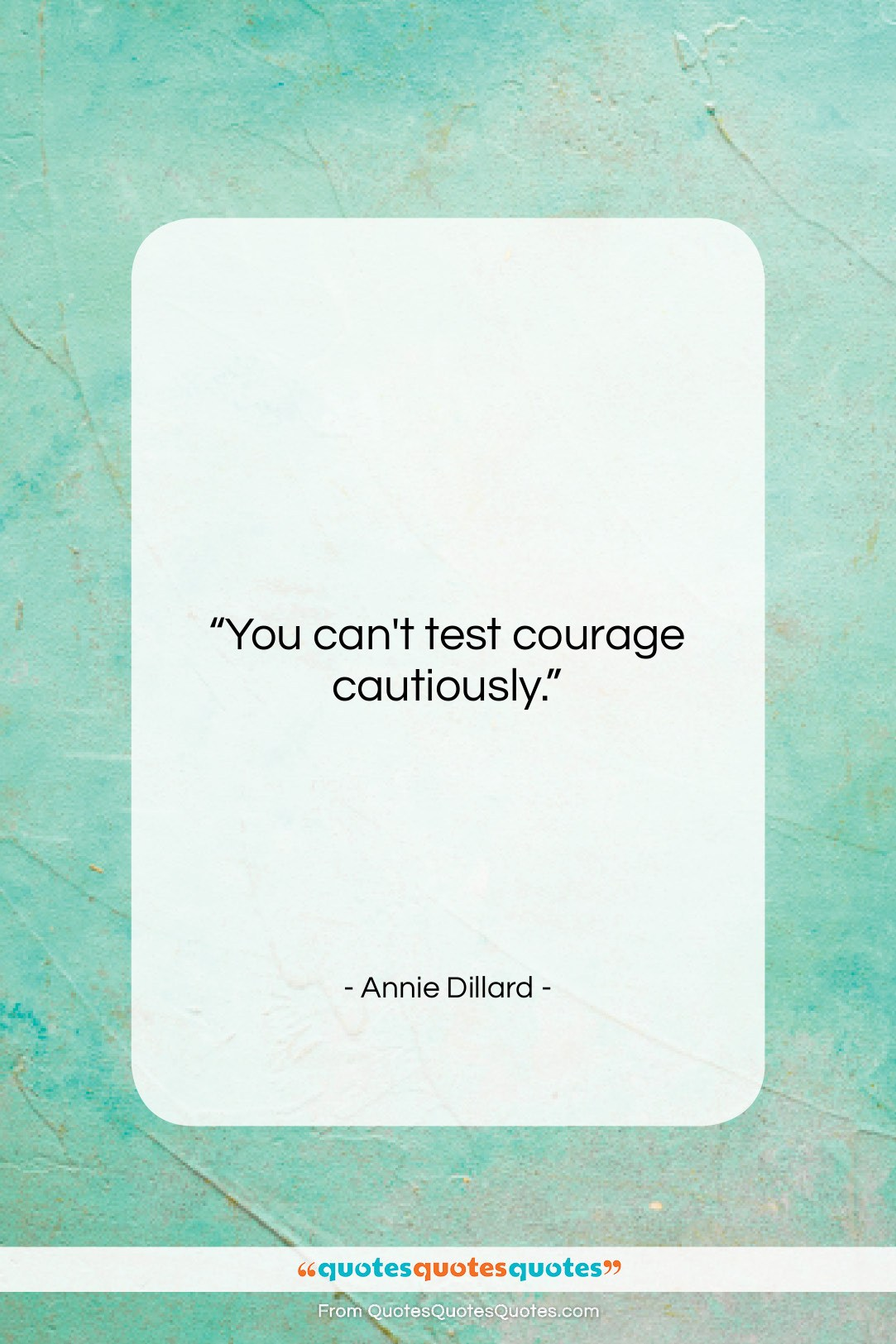 """Annie Dillard quote: """"You can't test courage cautiously….""""- at QuotesQuotesQuotes.com"""