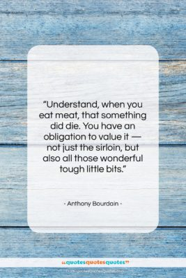 """Anthony Bourdain quote: """"Understand, when you eat meat, that something…""""- at QuotesQuotesQuotes.com"""