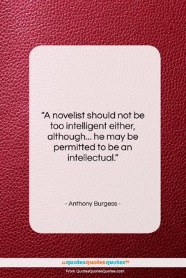 "Anthony Burgess quote: ""A novelist should not be too intelligent…""- at QuotesQuotesQuotes.com"
