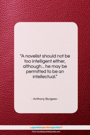 """Anthony Burgess quote: """"A novelist should not be too intelligent…""""- at QuotesQuotesQuotes.com"""