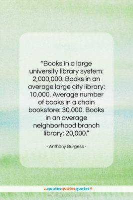"""Anthony Burgess quote: """"Books in a large university library system:…""""- at QuotesQuotesQuotes.com"""