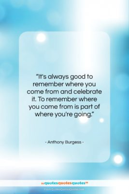 """Anthony Burgess quote: """"It's always good to remember where you…""""- at QuotesQuotesQuotes.com"""
