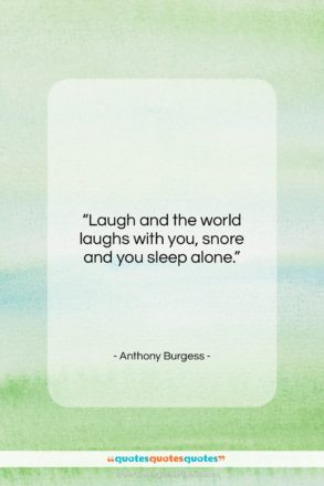 """Anthony Burgess quote: """"Laugh and the world laughs with you,…""""- at QuotesQuotesQuotes.com"""