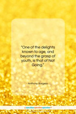 """Anthony Burgess quote: """"One of the delights known to age,…""""- at QuotesQuotesQuotes.com"""