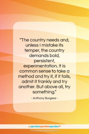 """Anthony Burgess quote: """"The country needs and, unless I mistake…""""- at QuotesQuotesQuotes.com"""