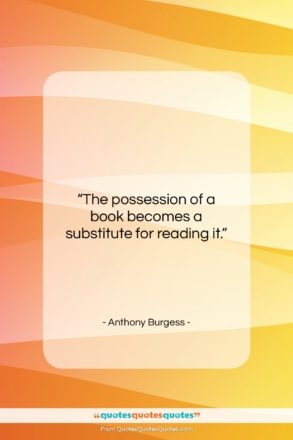 """Anthony Burgess quote: """"The possession of a book becomes a…""""- at QuotesQuotesQuotes.com"""