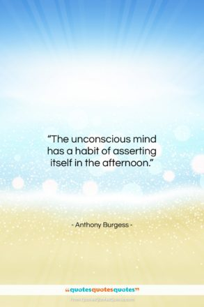 """Anthony Burgess quote: """"The unconscious mind has a habit of…""""- at QuotesQuotesQuotes.com"""