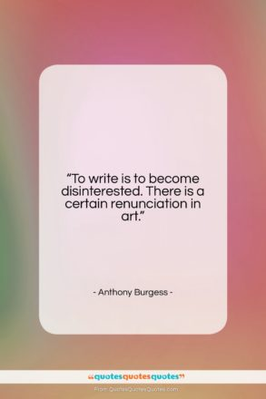 """Anthony Burgess quote: """"To write is to become disinterested. There…""""- at QuotesQuotesQuotes.com"""