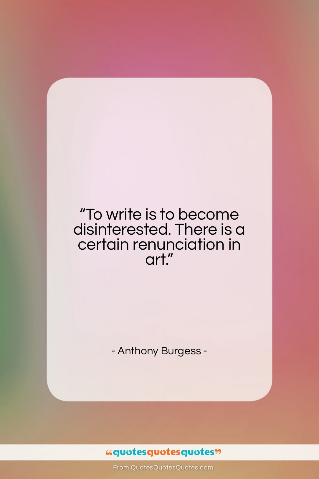 "Anthony Burgess quote: ""To write is to become disinterested. There…""- at QuotesQuotesQuotes.com"