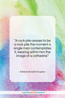 """Antoine de Saint-Exupery quote: """"A rock pile ceases to be a…""""- at QuotesQuotesQuotes.com"""