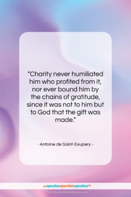 """Antoine de Saint-Exupery quote: """"Charity never humiliated him who profited from…""""- at QuotesQuotesQuotes.com"""