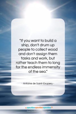 """Antoine de Saint-Exupery quote: """"If you want to build a ship,…""""- at QuotesQuotesQuotes.com"""