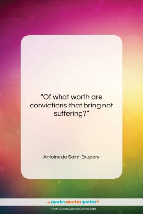 """Antoine de Saint-Exupery quote: """"Of what worth are convictions that bring…""""- at QuotesQuotesQuotes.com"""