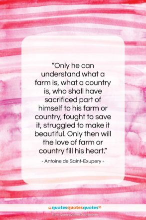 """Antoine de Saint-Exupery quote: """"Only he can understand what a farm…""""- at QuotesQuotesQuotes.com"""