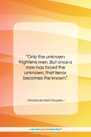 """Antoine de Saint-Exupery quote: """"Only the unknown frightens men. But once…""""- at QuotesQuotesQuotes.com"""