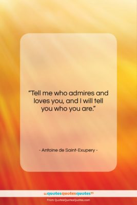 """Antoine de Saint-Exupery quote: """"Tell me who admires and loves you,…""""- at QuotesQuotesQuotes.com"""