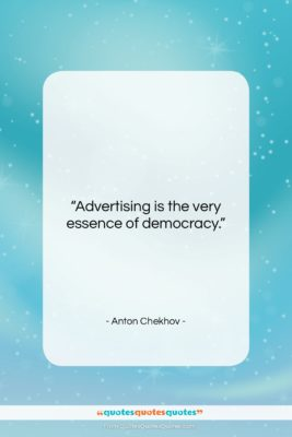 "Anton Chekhov quote: ""Advertising is the very essence of democracy….""- at QuotesQuotesQuotes.com"