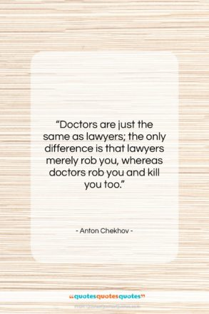 """Anton Chekhov quote: """"Doctors are just the same as lawyers;…""""- at QuotesQuotesQuotes.com"""