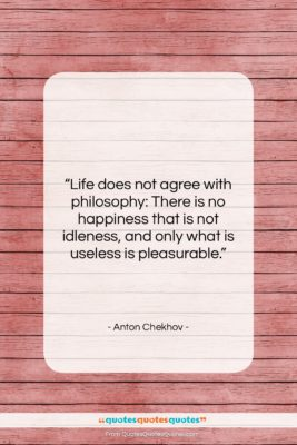 """Anton Chekhov quote: """"Life does not agree with philosophy: There…""""- at QuotesQuotesQuotes.com"""