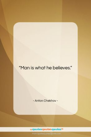 "Anton Chekhov quote: ""Man is what he believes….""- at QuotesQuotesQuotes.com"