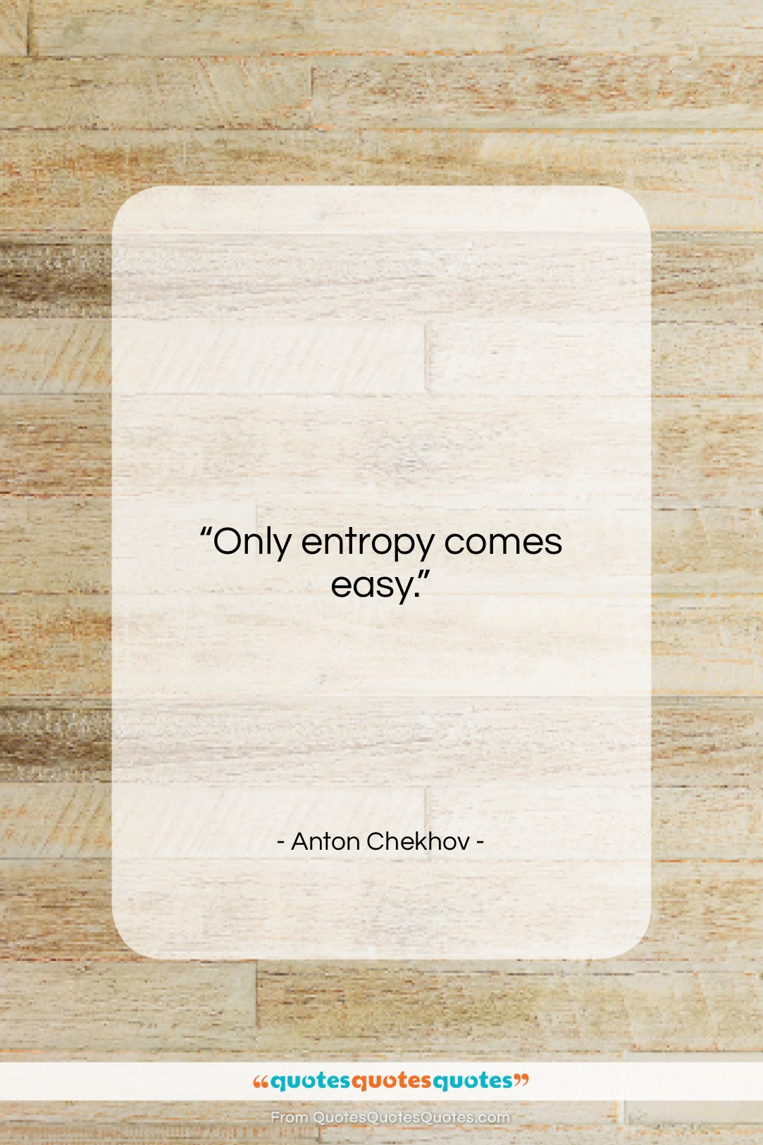 """Anton Chekhov quote: """"Only entropy comes easy….""""- at QuotesQuotesQuotes.com"""