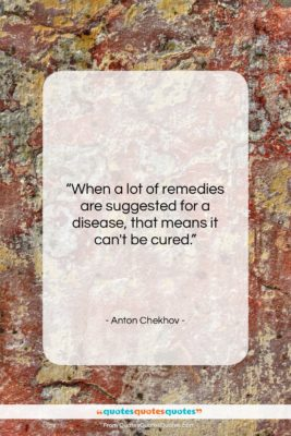 "Anton Chekhov quote: ""When a lot of remedies are suggested…""- at QuotesQuotesQuotes.com"