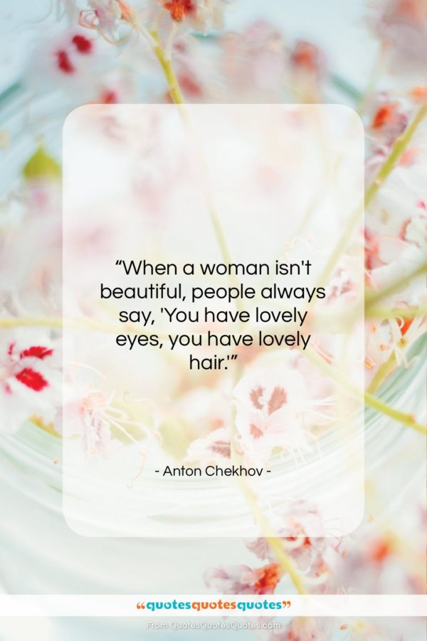 """Anton Chekhov quote: """"When a woman isn't beautiful, people always…""""- at QuotesQuotesQuotes.com"""