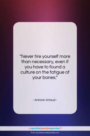 """Antonin Artaud quote: """"Never tire yourself more than necessary, even…""""- at QuotesQuotesQuotes.com"""