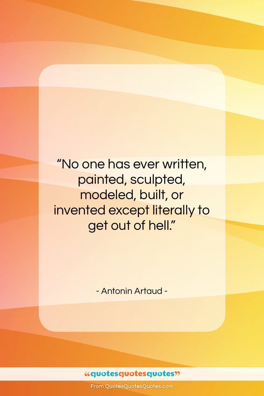"""Antonin Artaud quote: """"No one has ever written, painted, sculpted,…""""- at QuotesQuotesQuotes.com"""