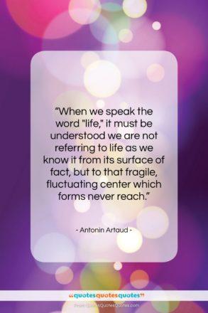 """Antonin Artaud quote: """"When we speak the word """"life,"""" it…""""- at QuotesQuotesQuotes.com"""