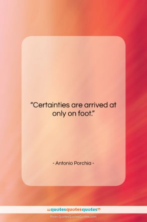 """Antonio Porchia quote: """"Certainties are arrived at only on foot….""""- at QuotesQuotesQuotes.com"""