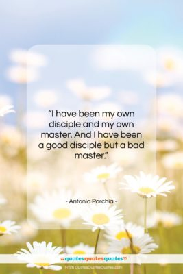 """Antonio Porchia quote: """"I have been my own disciple and…""""- at QuotesQuotesQuotes.com"""