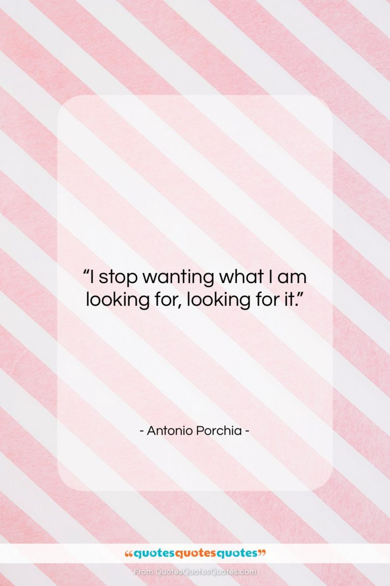 """Antonio Porchia quote: """"I stop wanting what I am looking…""""- at QuotesQuotesQuotes.com"""