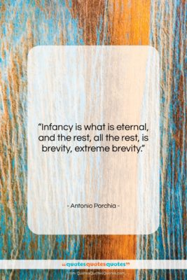 "Antonio Porchia quote: ""Infancy is what is eternal, and the…""- at QuotesQuotesQuotes.com"