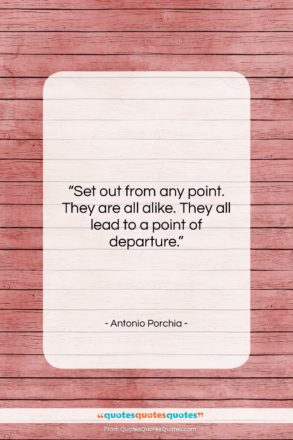 """Antonio Porchia quote: """"Set out from any point. They are…""""- at QuotesQuotesQuotes.com"""