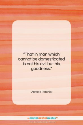 """Antonio Porchia quote: """"That in man which cannot be domesticated…""""- at QuotesQuotesQuotes.com"""