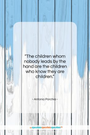 """Antonio Porchia quote: """"The children whom nobody leads by the…""""- at QuotesQuotesQuotes.com"""