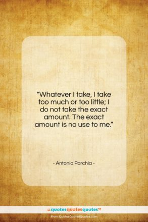 "Antonio Porchia quote: ""Whatever I take, I take too much…""- at QuotesQuotesQuotes.com"