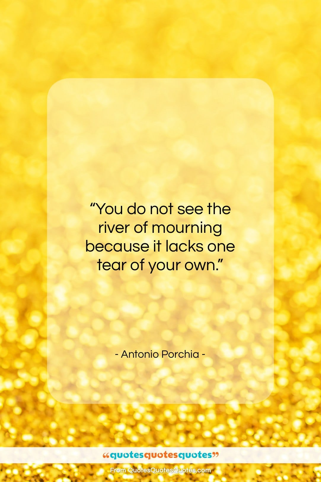 """Antonio Porchia quote: """"You do not see the river of…""""- at QuotesQuotesQuotes.com"""